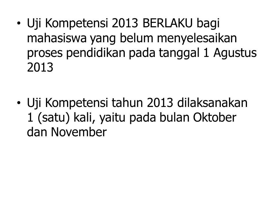 Uji Kompetensi 2013 BERLAKU bagi mahasiswa yang belum menyelesaikan proses pendidikan pada tanggal 1 Agustus 2013