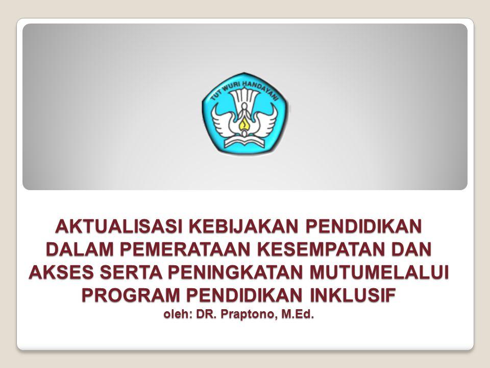 AKTUALISASI KEBIJAKAN PENDIDIKAN DALAM PEMERATAAN KESEMPATAN DAN AKSES SERTA PENINGKATAN MUTUMELALUI PROGRAM PENDIDIKAN INKLUSIF oleh: DR.