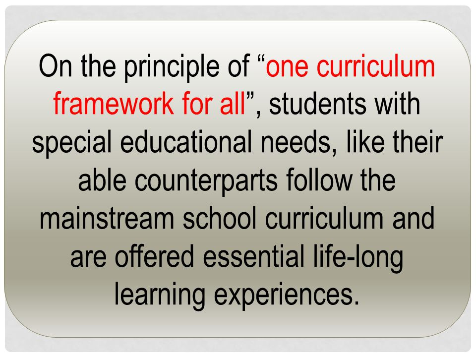 On the principle of one curriculum framework for all , students with special educational needs, like their able counterparts follow the mainstream school curriculum and are offered essential life-long learning experiences.