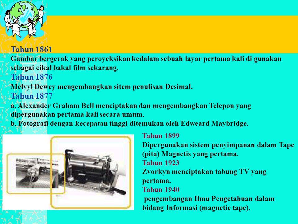 Tahun 1861 Gambar bergerak yang peroyeksikan kedalam sebuah layar pertama kali di gunakan sebagai cikal bakal film sekarang. Tahun 1876 Melvyl Dewey mengembangkan sitem penulisan Desimal. Tahun 1877 a. Alexander Graham Bell menciptakan dan mengembangkan Telepon yang dipergunakan pertama kali secara umum. b. Fotografi dengan kecepatan tinggi ditemukan oleh Edweard Maybridge.