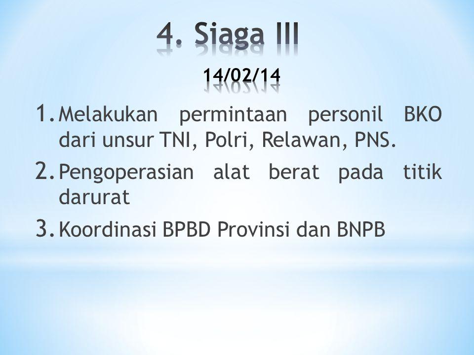 4. Siaga III 14/02/14 Melakukan permintaan personil BKO dari unsur TNI, Polri, Relawan, PNS. Pengoperasian alat berat pada titik darurat.