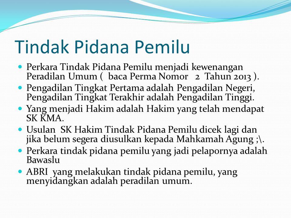 Tindak Pidana Pemilu Perkara Tindak Pidana Pemilu menjadi kewenangan Peradilan Umum ( baca Perma Nomor 2 Tahun 2013 ).