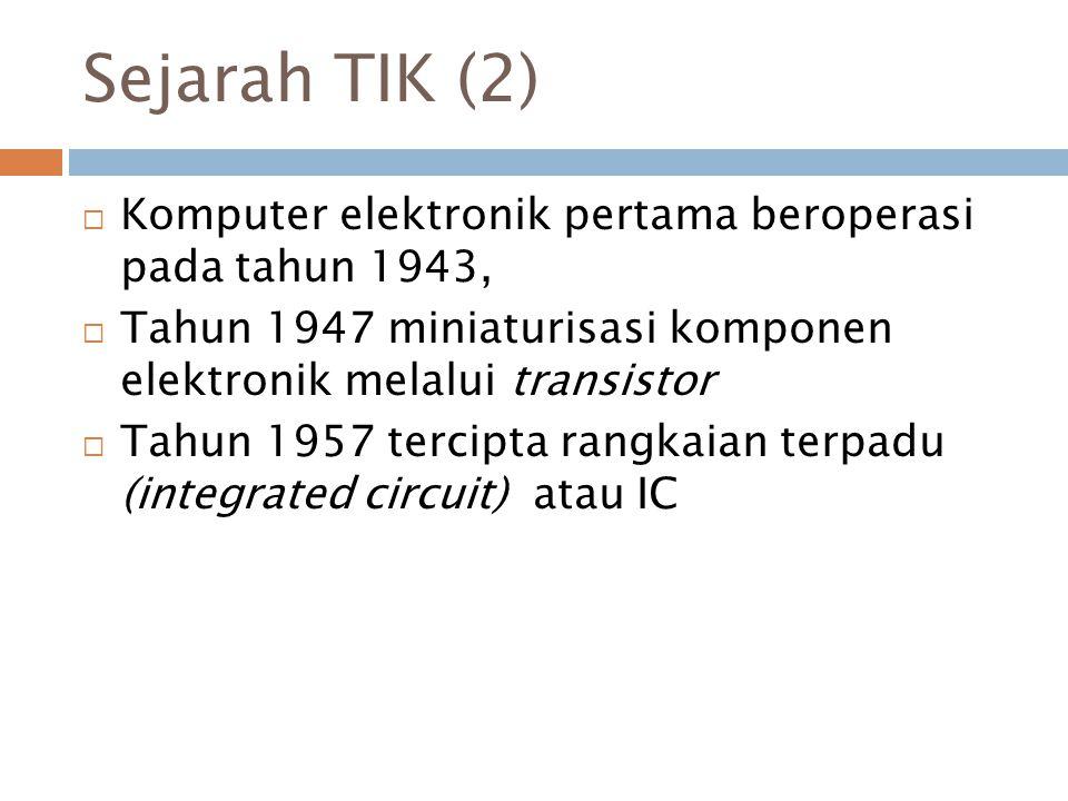 Sejarah TIK (2) Komputer elektronik pertama beroperasi pada tahun 1943, Tahun 1947 miniaturisasi komponen elektronik melalui transistor.