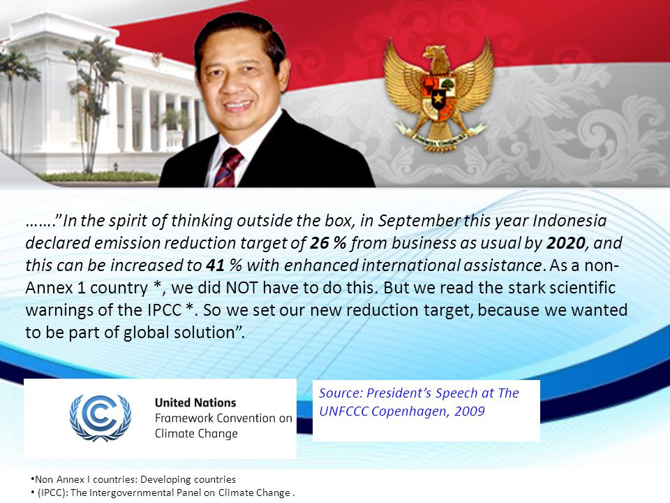 ……. In the spirit of thinking outside the box, in September this year Indonesia declared emission reduction target of 26 % from business as usual by 2020, and this can be increased to 41 % with enhanced international assistance. As a non-Annex 1 country *, we did NOT have to do this. But we read the stark scientific warnings of the IPCC *. So we set our new reduction target, because we wanted to be part of global solution .