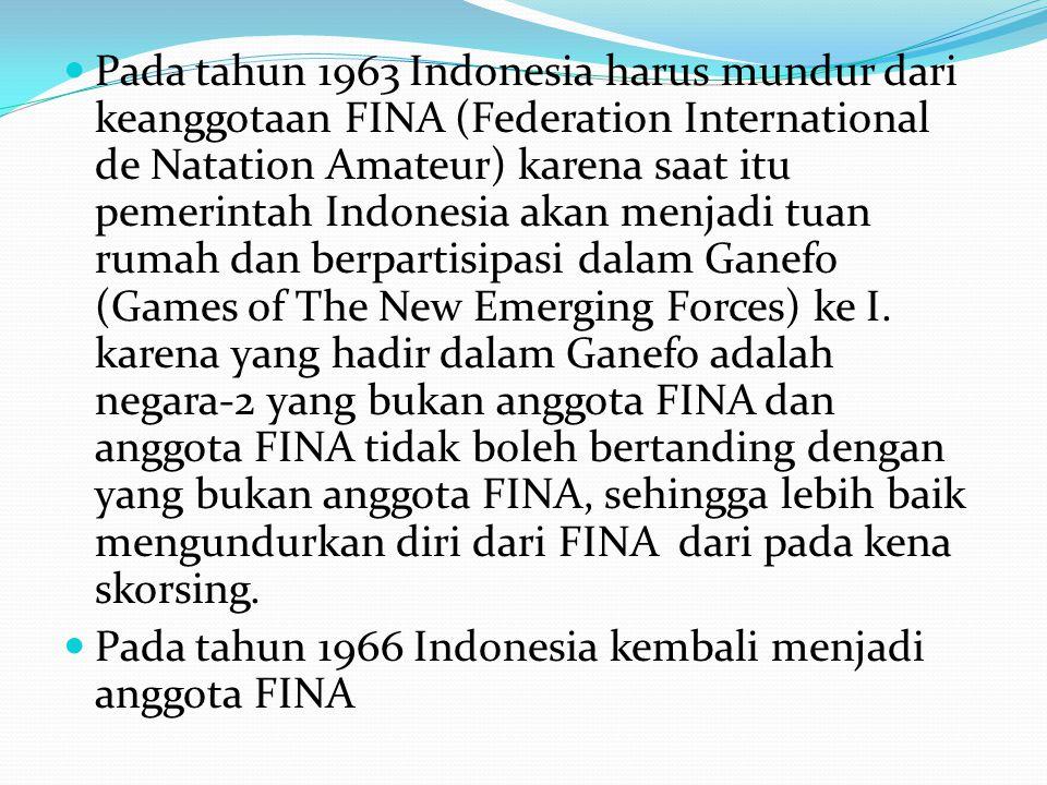 Pada tahun 1963 Indonesia harus mundur dari keanggotaan FINA (Federation International de Natation Amateur) karena saat itu pemerintah Indonesia akan menjadi tuan rumah dan berpartisipasi dalam Ganefo (Games of The New Emerging Forces) ke I. karena yang hadir dalam Ganefo adalah negara-2 yang bukan anggota FINA dan anggota FINA tidak boleh bertanding dengan yang bukan anggota FINA, sehingga lebih baik mengundurkan diri dari FINA dari pada kena skorsing.