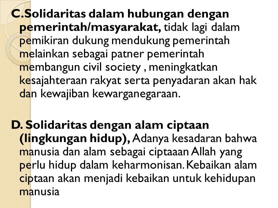 C.Solidaritas dalam hubungan dengan pemerintah/masyarakat, tidak lagi dalam pemikiran dukung mendukung pemerintah melainkan sebagai patner pemerintah membangun civil society , meningkatkan kesajahteraan rakyat serta penyadaran akan hak dan kewajiban kewarganegaraan.