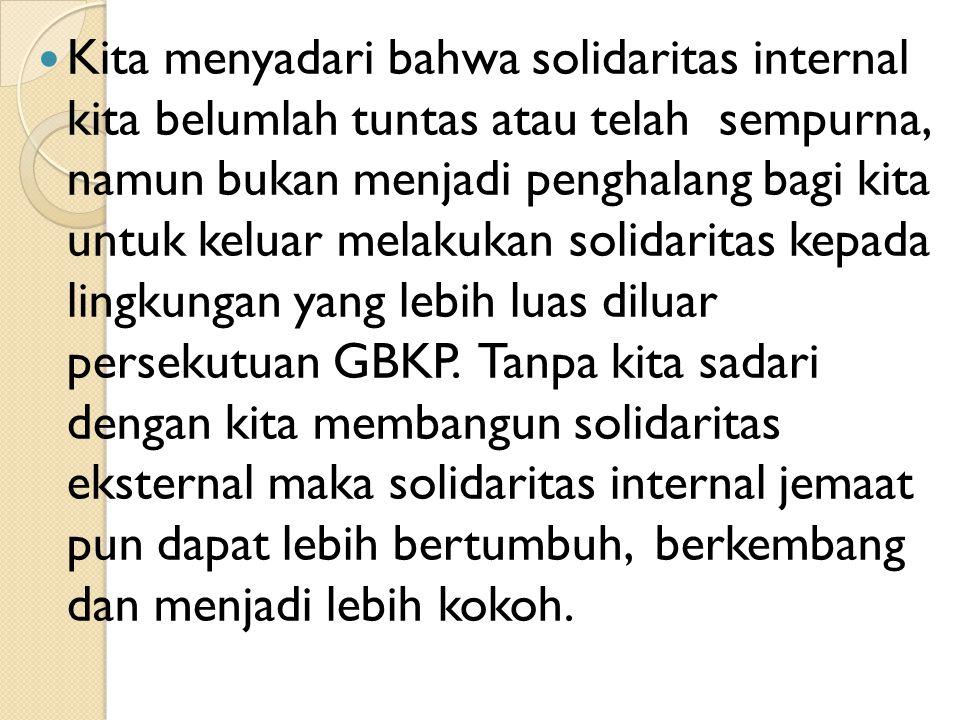 Kita menyadari bahwa solidaritas internal kita belumlah tuntas atau telah sempurna, namun bukan menjadi penghalang bagi kita untuk keluar melakukan solidaritas kepada lingkungan yang lebih luas diluar persekutuan GBKP.