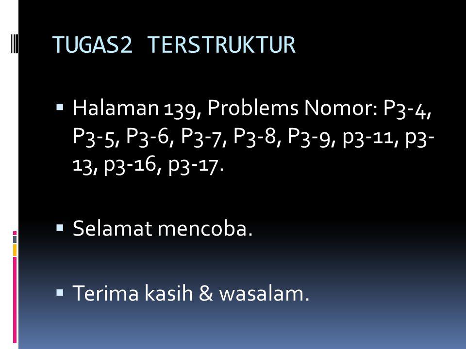 TUGAS2 TERSTRUKTUR Halaman 139, Problems Nomor: P3-4, P3-5, P3-6, P3-7, P3-8, P3-9, p3-11, p3- 13, p3-16, p3-17.