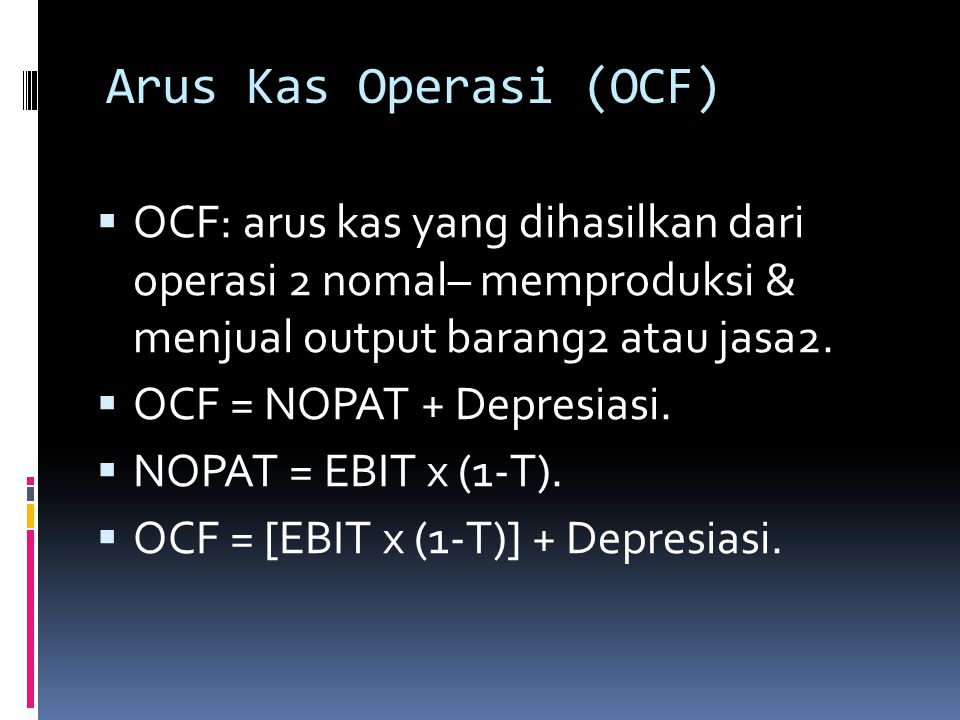 Arus Kas Operasi (OCF) OCF: arus kas yang dihasilkan dari operasi 2 nomal– memproduksi & menjual output barang2 atau jasa2.