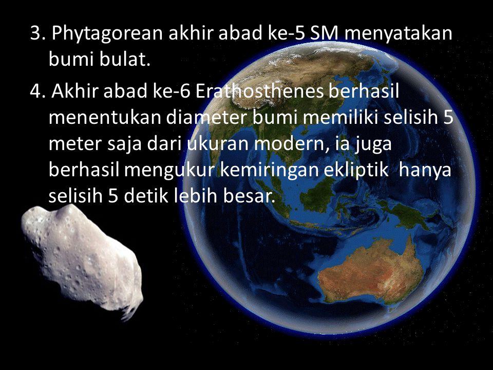 3. Phytagorean akhir abad ke-5 SM menyatakan bumi bulat. 4