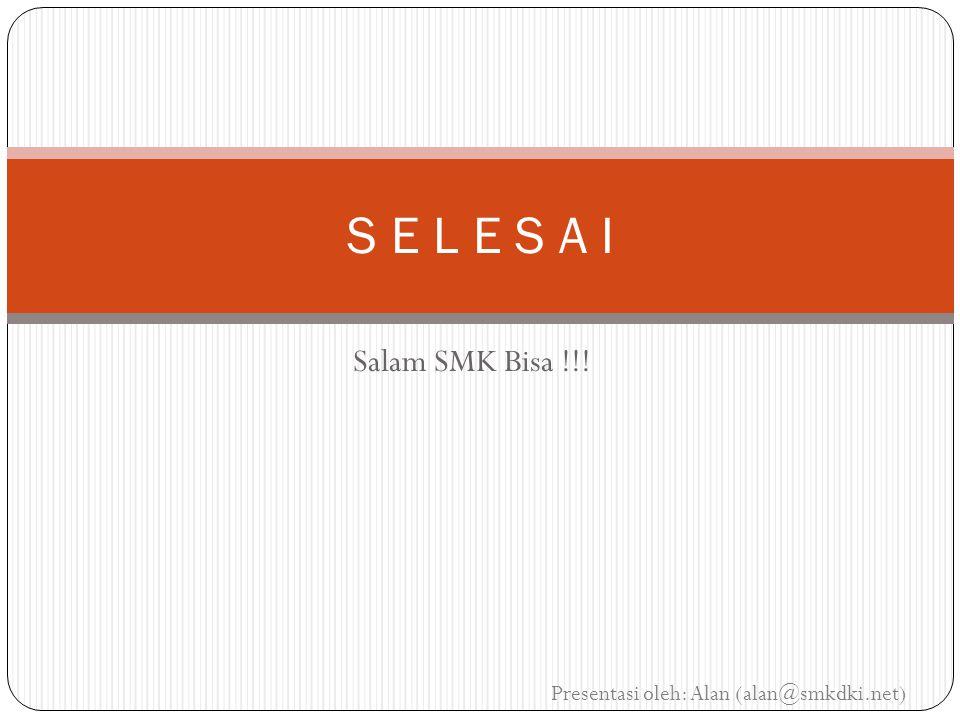 S E L E S A I Salam SMK Bisa !!! Presentasi oleh: Alan (alan@smkdki.net)