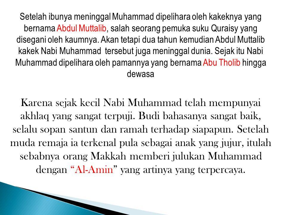 Setelah ibunya meninggal Muhammad dipelihara oleh kakeknya yang bernama Abdul Muttalib, salah seorang pemuka suku Quraisy yang disegani oleh kaumnya. Akan tetapi dua tahun kemudian Abdul Muttalib kakek Nabi Muhammad tersebut juga meninggal dunia. Sejak itu Nabi Muhammad dipelihara oleh pamannya yang bernama Abu Tholib hingga dewasa