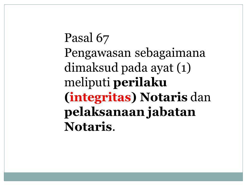 Pasal 67 Pengawasan sebagaimana dimaksud pada ayat (1) meliputi perilaku (integritas) Notaris dan pelaksanaan jabatan Notaris.