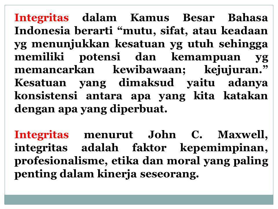 Integritas dalam Kamus Besar Bahasa Indonesia berarti mutu, sifat, atau keadaan yg menunjukkan kesatuan yg utuh sehingga memiliki potensi dan kemampuan yg memancarkan kewibawaan; kejujuran. Kesatuan yang dimaksud yaitu adanya konsistensi antara apa yang kita katakan dengan apa yang diperbuat.