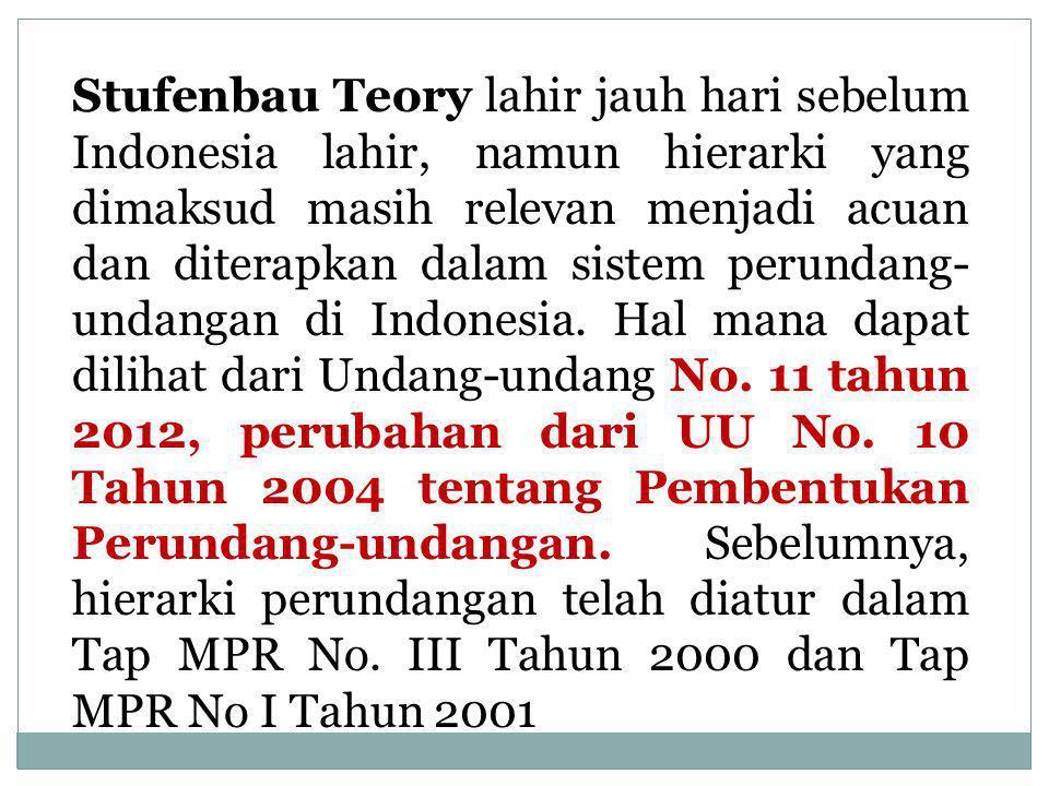 Stufenbau Teory lahir jauh hari sebelum Indonesia lahir, namun hierarki yang dimaksud masih relevan menjadi acuan dan diterapkan dalam sistem perundang-undangan di Indonesia.