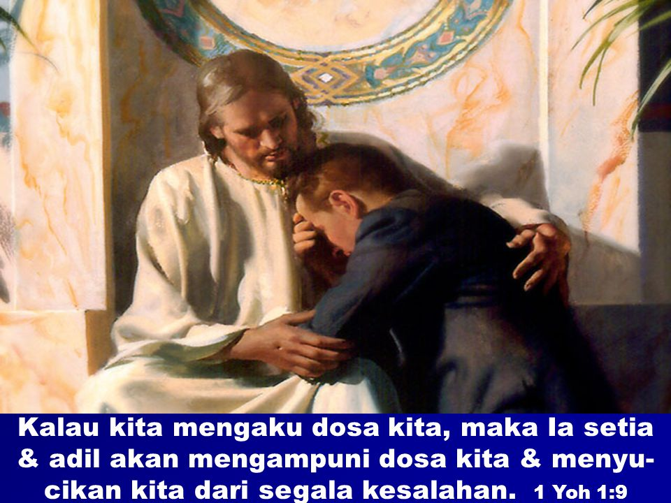 Kalau kita mengaku dosa kita, maka Ia setia & adil akan mengampuni dosa kita & menyu-cikan kita dari segala kesalahan.