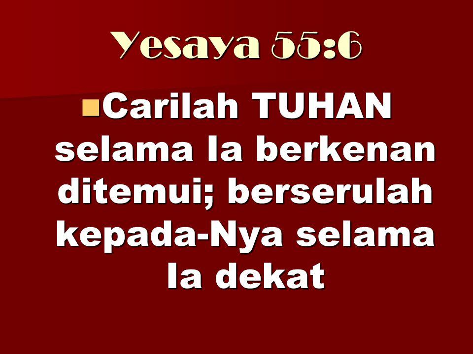 Yesaya 55:6 Carilah TUHAN selama Ia berkenan ditemui; berserulah kepada-Nya selama Ia dekat