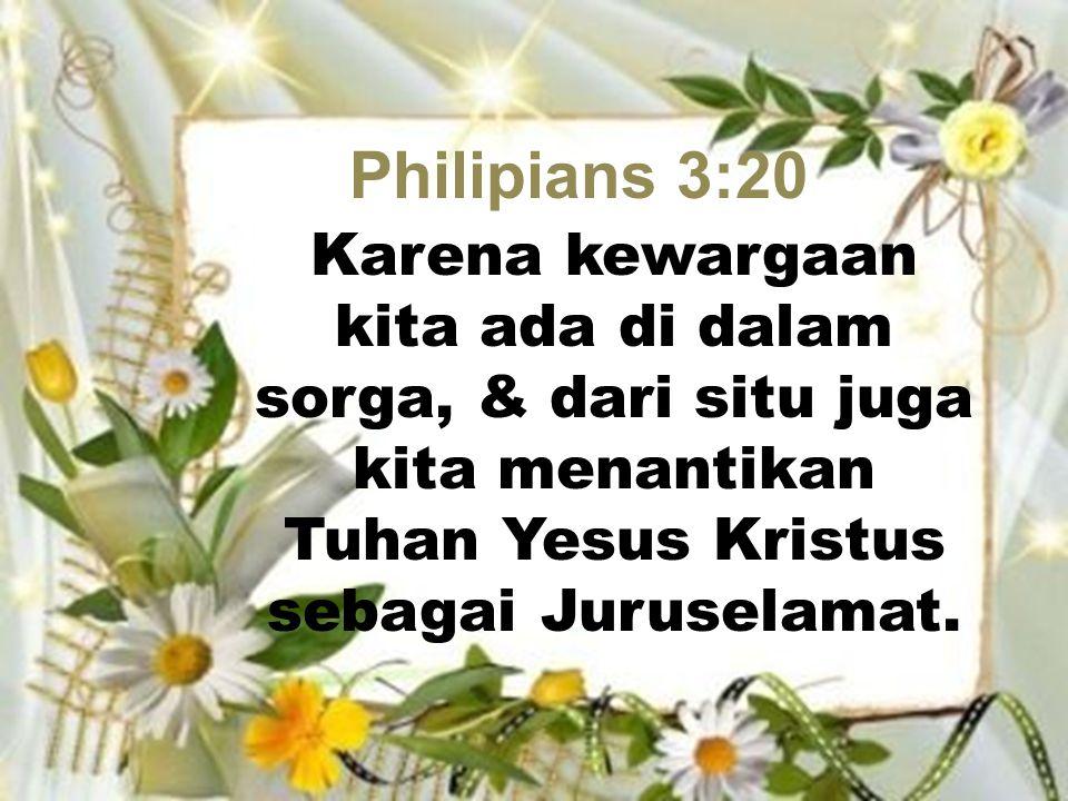 Philipians 3:20 Karena kewargaan kita ada di dalam sorga, & dari situ juga kita menantikan Tuhan Yesus Kristus sebagai Juruselamat.