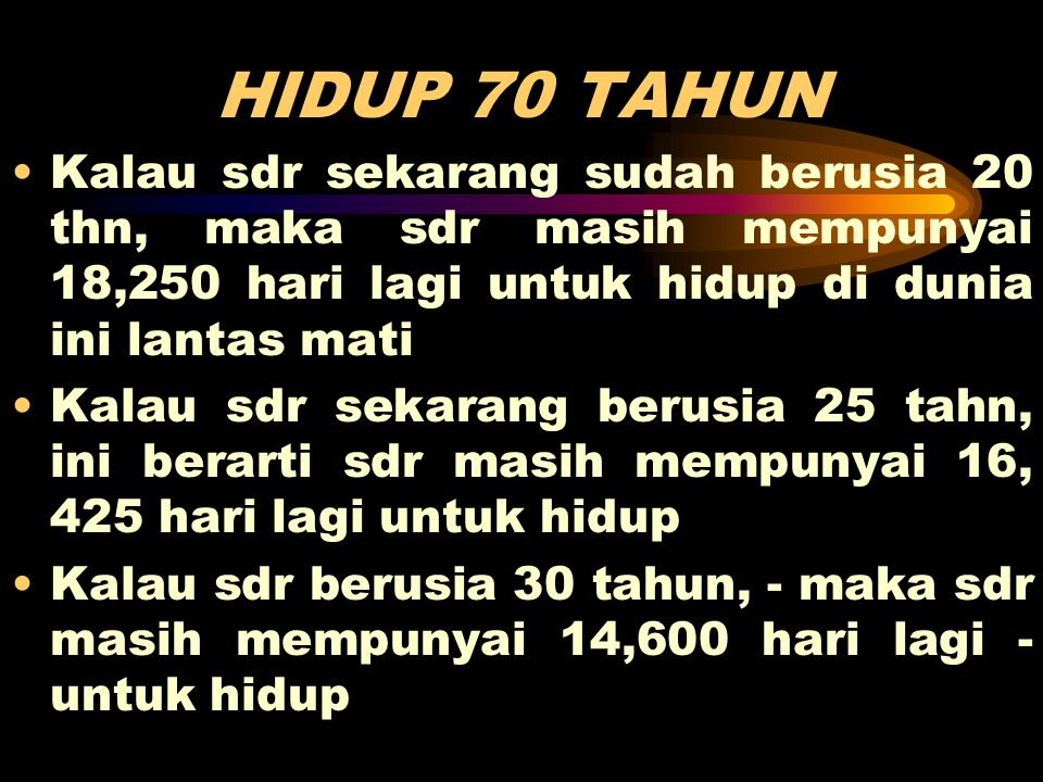 HIDUP 70 TAHUN Kalau sdr sekarang sudah berusia 20 thn, maka sdr masih mempunyai 18,250 hari lagi untuk hidup di dunia ini lantas mati.