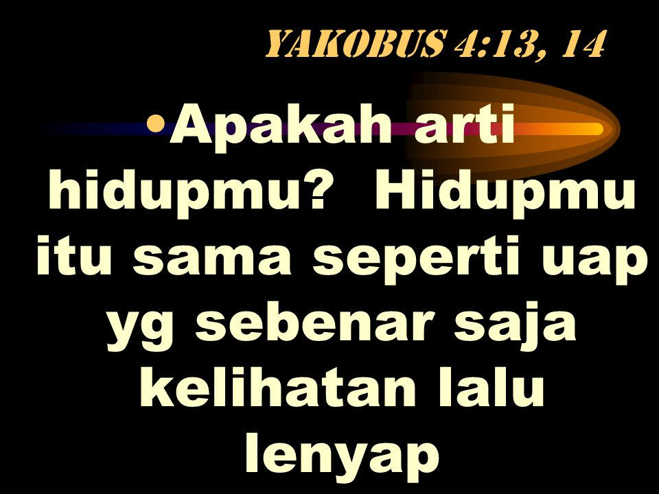 Yakobus 4:13, 14 Apakah arti hidupmu.