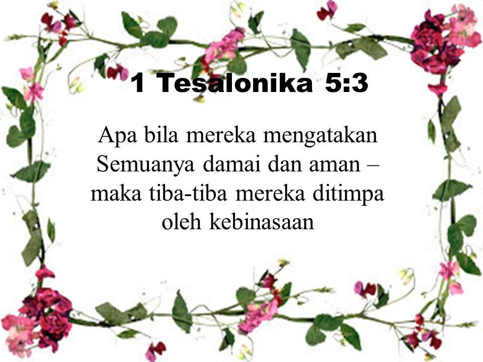 1 Tesalonika 5:3 Apa bila mereka mengatakan Semuanya damai dan aman – maka tiba-tiba mereka ditimpa oleh kebinasaan.