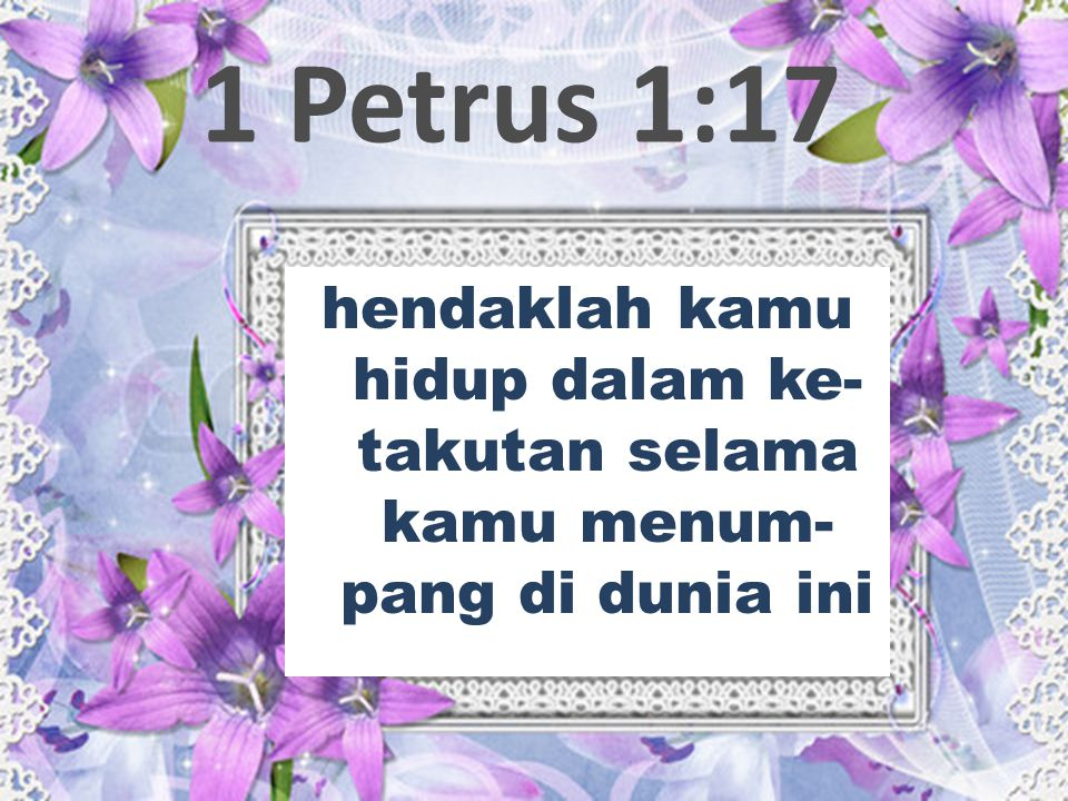 1 Petrus 1:17 hendaklah kamu hidup dalam ke-takutan selama kamu menum-pang di dunia ini