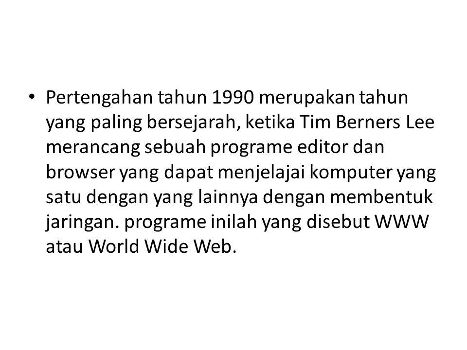 Pertengahan tahun 1990 merupakan tahun yang paling bersejarah, ketika Tim Berners Lee merancang sebuah programe editor dan browser yang dapat menjelajai komputer yang satu dengan yang lainnya dengan membentuk jaringan.