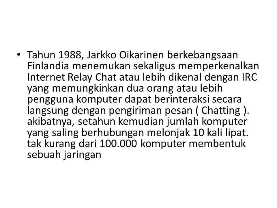 Tahun 1988, Jarkko Oikarinen berkebangsaan Finlandia menemukan sekaligus memperkenalkan Internet Relay Chat atau lebih dikenal dengan IRC yang memungkinkan dua orang atau lebih pengguna komputer dapat berinteraksi secara langsung dengan pengiriman pesan ( Chatting ).