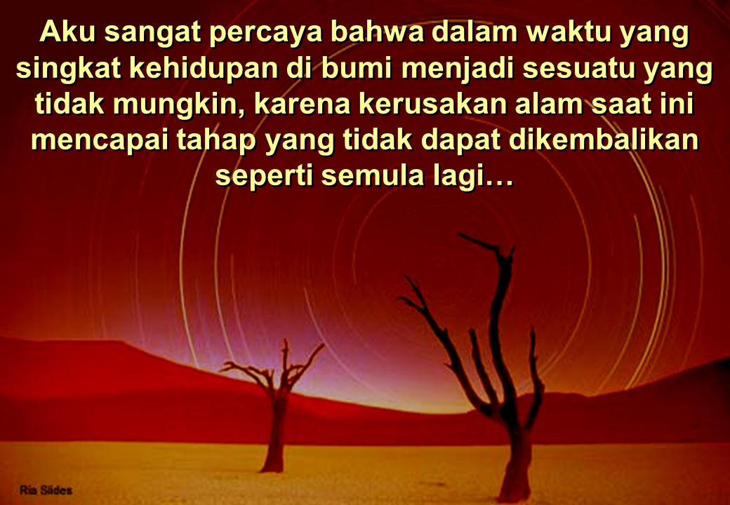 Aku sangat percaya bahwa dalam waktu yang singkat kehidupan di bumi menjadi sesuatu yang tidak mungkin, karena kerusakan alam saat ini mencapai tahap yang tidak dapat dikembalikan seperti semula lagi…