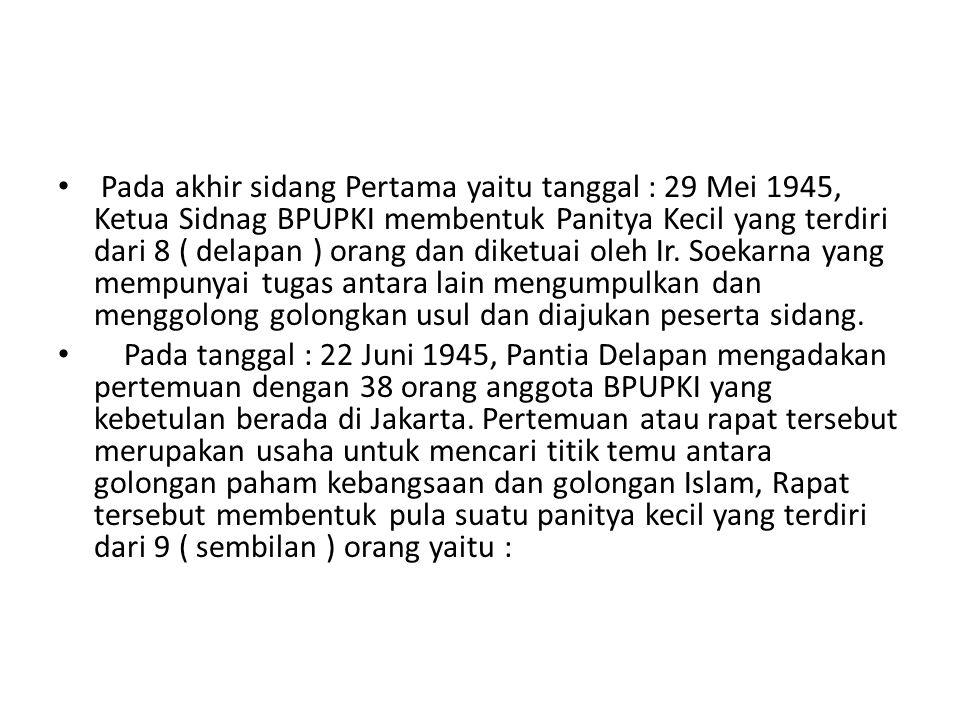 Pada akhir sidang Pertama yaitu tanggal : 29 Mei 1945, Ketua Sidnag BPUPKI membentuk Panitya Kecil yang terdiri dari 8 ( delapan ) orang dan diketuai oleh Ir. Soekarna yang mempunyai tugas antara lain mengumpulkan dan menggolong golongkan usul dan diajukan peserta sidang.
