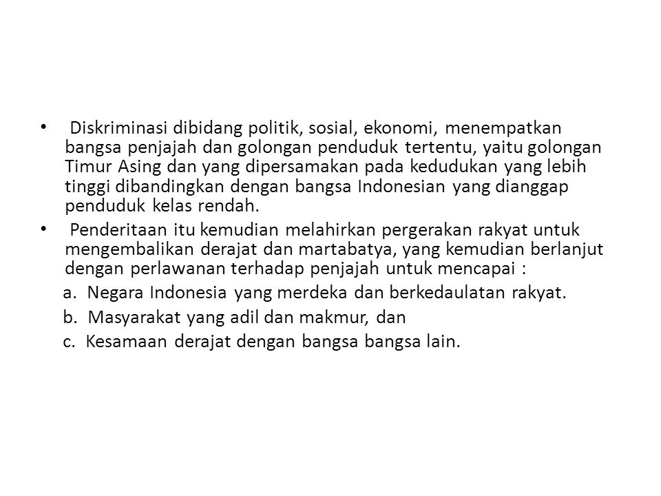 Diskriminasi dibidang politik, sosial, ekonomi, menempatkan bangsa penjajah dan golongan penduduk tertentu, yaitu golongan Timur Asing dan yang dipersamakan pada kedudukan yang lebih tinggi dibandingkan dengan bangsa Indonesian yang dianggap penduduk kelas rendah.