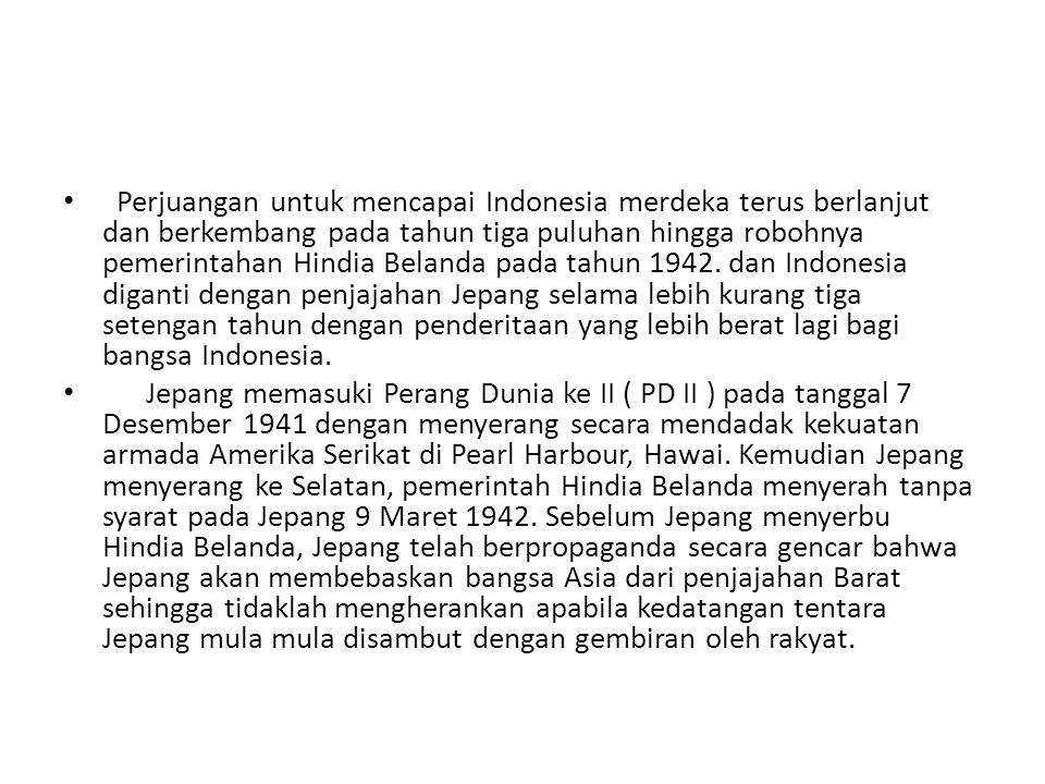 Perjuangan untuk mencapai Indonesia merdeka terus berlanjut dan berkembang pada tahun tiga puluhan hingga robohnya pemerintahan Hindia Belanda pada tahun 1942. dan Indonesia diganti dengan penjajahan Jepang selama lebih kurang tiga setengan tahun dengan penderitaan yang lebih berat lagi bagi bangsa Indonesia.