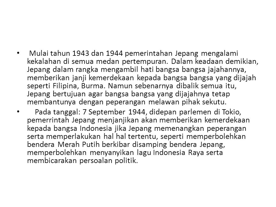 Mulai tahun 1943 dan 1944 pemerintahan Jepang mengalami kekalahan di semua medan pertempuran. Dalam keadaan demikian, Jepang dalam rangka mengambil hati bangsa bangsa jajahannya, memberikan janji kemerdekaan kepada bangsa bangsa yang dijajah seperti Filipina, Burma. Namun sebenarnya dibalik semua itu, Jepang bertujuan agar bangsa bangsa yang dijajahnya tetap membantunya dengan peperangan melawan pihak sekutu.