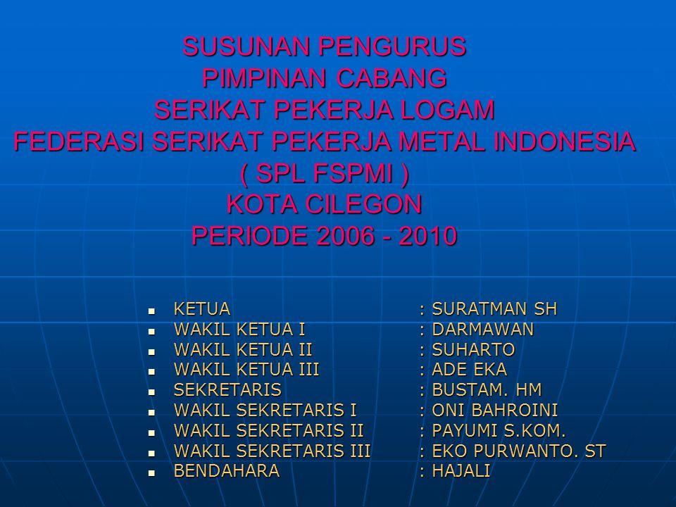 SUSUNAN PENGURUS PIMPINAN CABANG SERIKAT PEKERJA LOGAM FEDERASI SERIKAT PEKERJA METAL INDONESIA ( SPL FSPMI ) KOTA CILEGON PERIODE 2006 - 2010