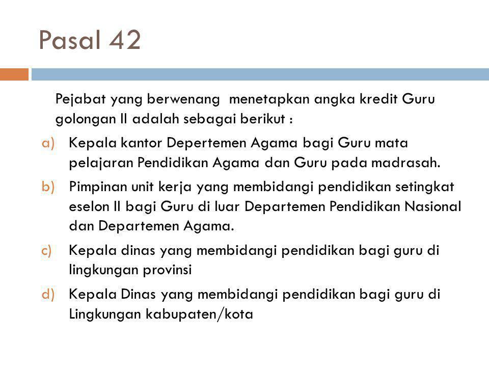 Pasal 42 Pejabat yang berwenang menetapkan angka kredit Guru golongan II adalah sebagai berikut :