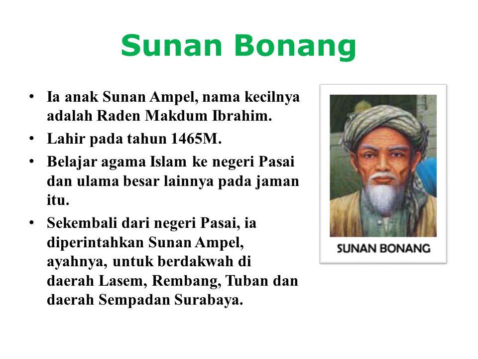 Sunan Bonang Ia anak Sunan Ampel, nama kecilnya adalah Raden Makdum Ibrahim. Lahir pada tahun 1465M.