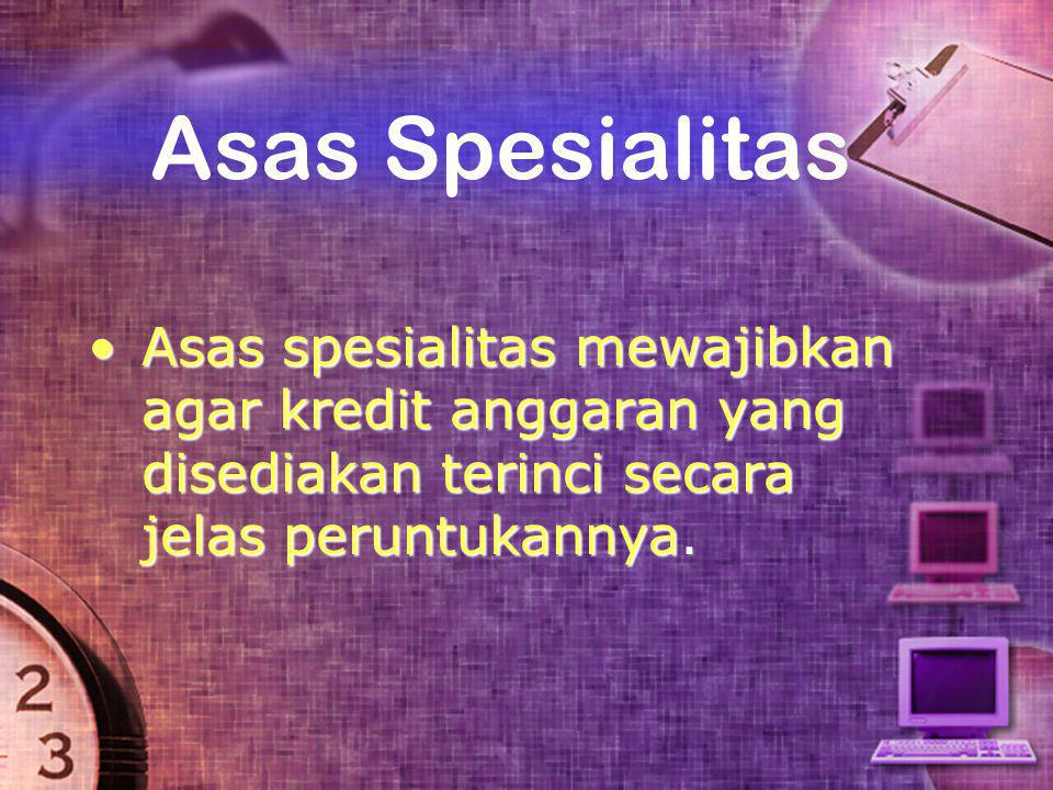 Asas Spesialitas Asas spesialitas mewajibkan agar kredit anggaran yang disediakan terinci secara jelas peruntukannya.
