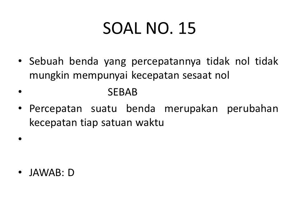 SOAL NO. 15 Sebuah benda yang percepatannya tidak nol tidak mungkin mempunyai kecepatan sesaat nol.