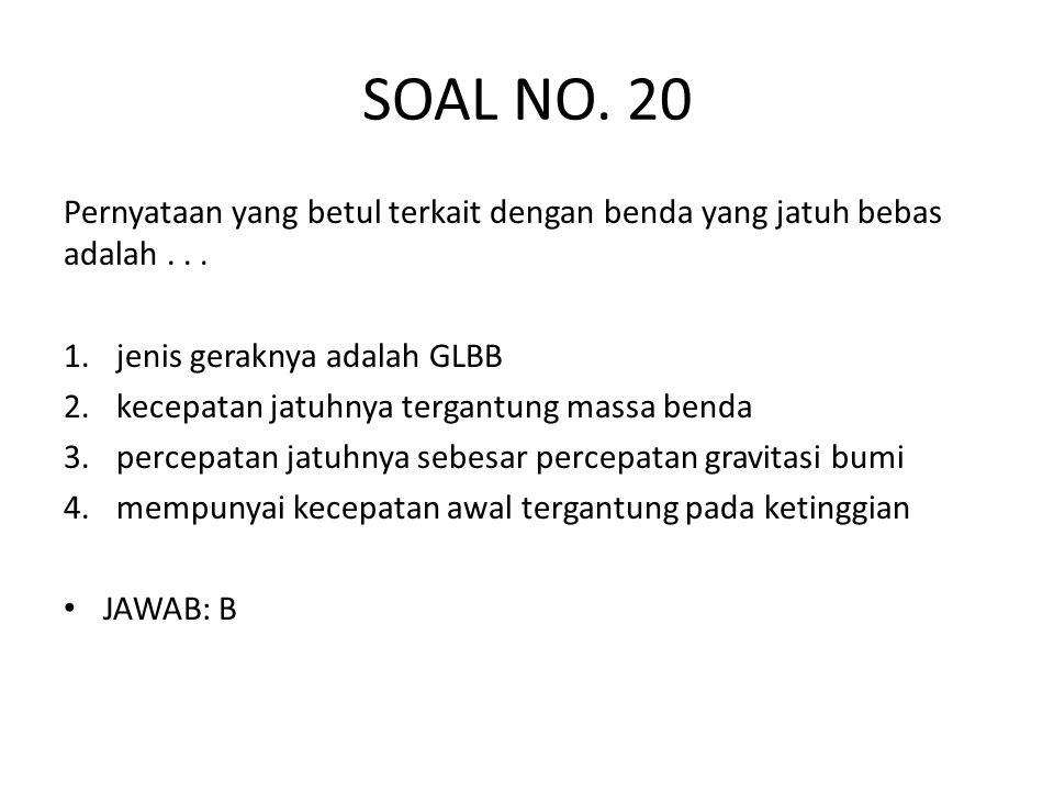 SOAL NO. 20 Pernyataan yang betul terkait dengan benda yang jatuh bebas adalah . . . jenis geraknya adalah GLBB.