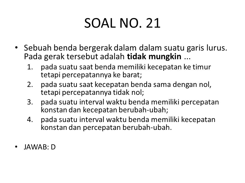 SOAL NO. 21 Sebuah benda bergerak dalam dalam suatu garis lurus. Pada gerak tersebut adalah tidak mungkin ...