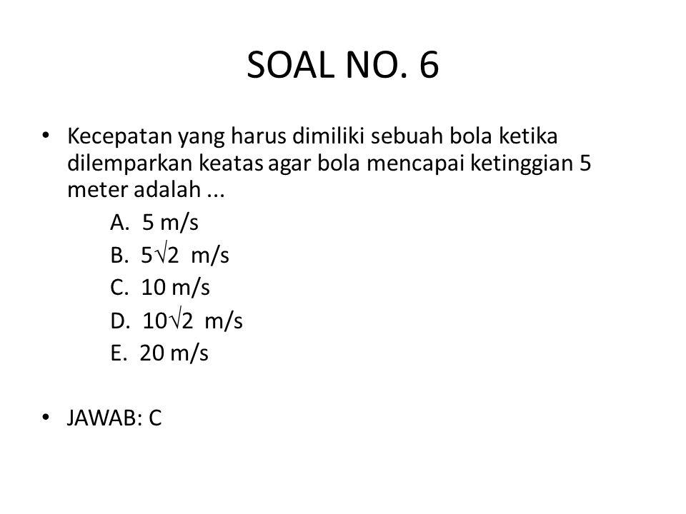 SOAL NO. 6 Kecepatan yang harus dimiliki sebuah bola ketika dilemparkan keatas agar bola mencapai ketinggian 5 meter adalah ...