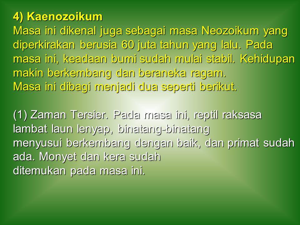 4) Kaenozoikum Masa ini dikenal juga sebagai masa Neozoikum yang diperkirakan berusia 60 juta tahun yang lalu.