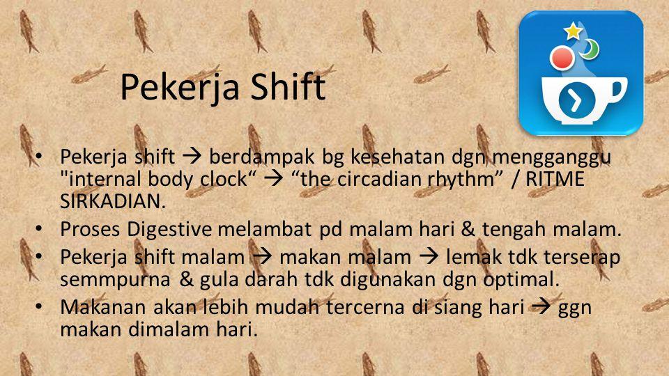 Pekerja Shift Pekerja shift  berdampak bg kesehatan dgn mengganggu internal body clock  the circadian rhythm / RITME SIRKADIAN.