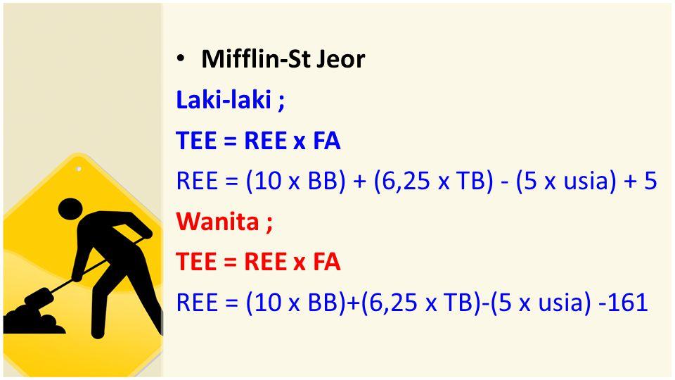 Mifflin-St Jeor Laki-laki ; TEE = REE x FA. REE = (10 x BB) + (6,25 x TB) - (5 x usia) + 5. Wanita ;