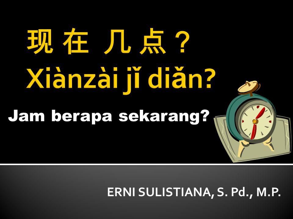 现 在 几 点? Xiànzài jǐ diǎn Jam berapa sekarang