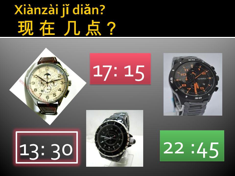 Xiànzài jǐ diǎn 现 在 几 点? 17: 15 22 :45 13: 30