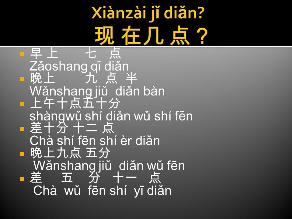 Xiànzài jǐ diǎn 现 在几 点? 早 上 七 点 Zǎoshang qī diǎn 晚上 九 点 半