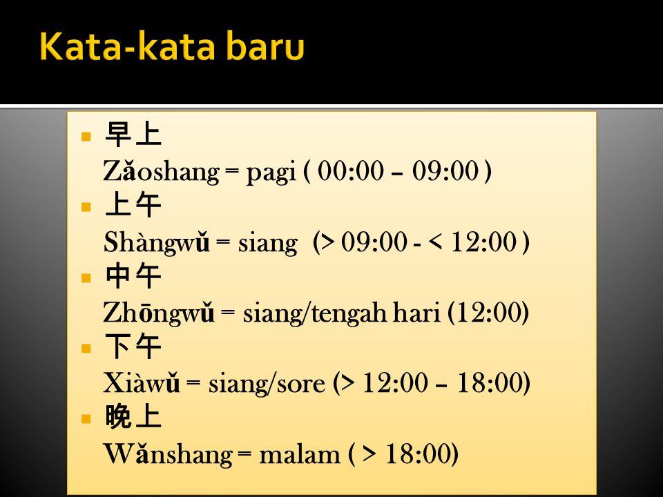 Kata-kata baru 早上 Zǎoshang = pagi ( 00:00 – 09:00 ) 上午