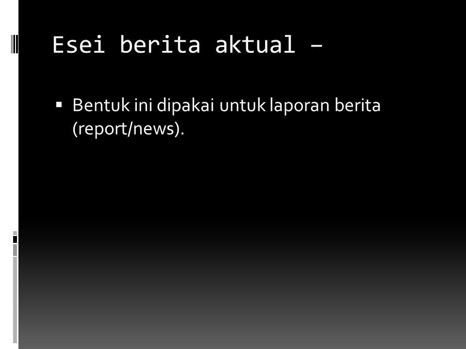 Esei berita aktual – Bentuk ini dipakai untuk laporan berita (report/news).