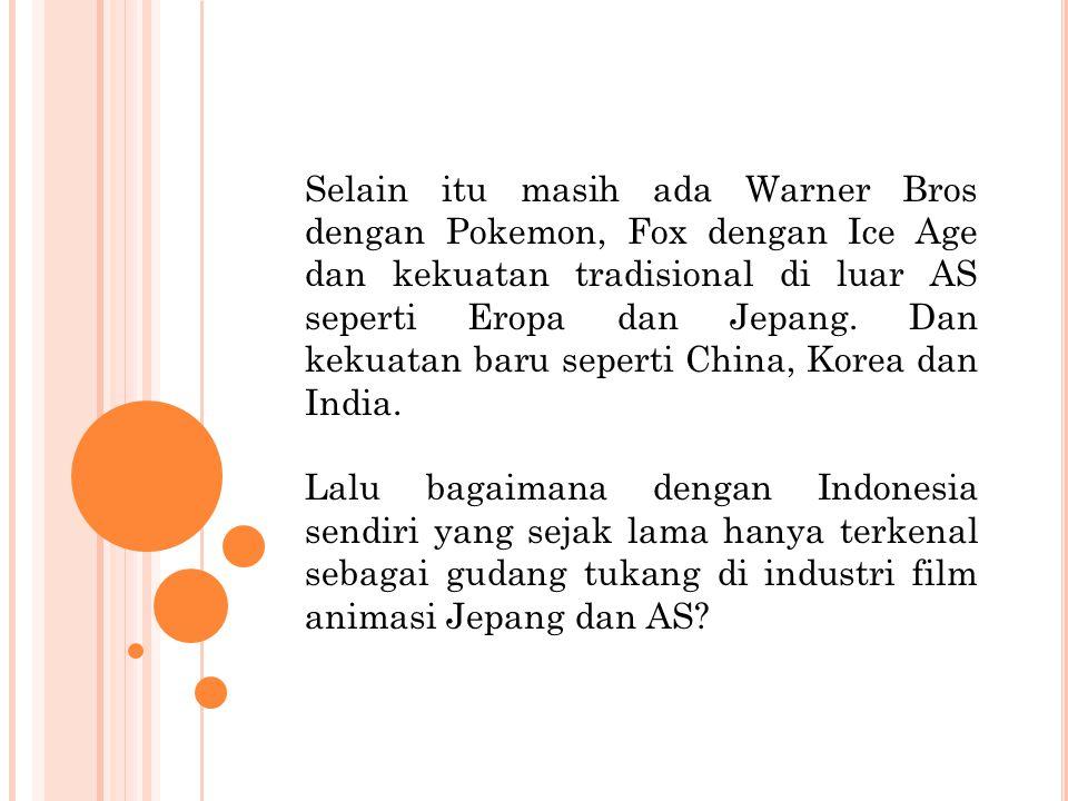 Selain itu masih ada Warner Bros dengan Pokemon, Fox dengan Ice Age dan kekuatan tradisional di luar AS seperti Eropa dan Jepang. Dan kekuatan baru seperti China, Korea dan India.